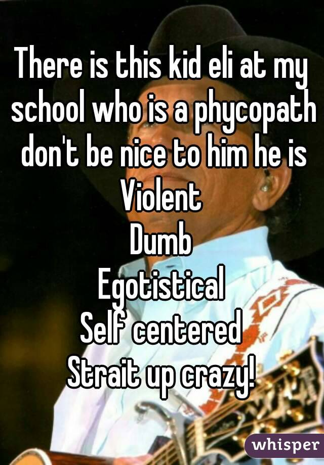 There is this kid eli at my school who is a phycopath don't be nice to him he is Violent Dumb Egotistical Self centered Strait up crazy!