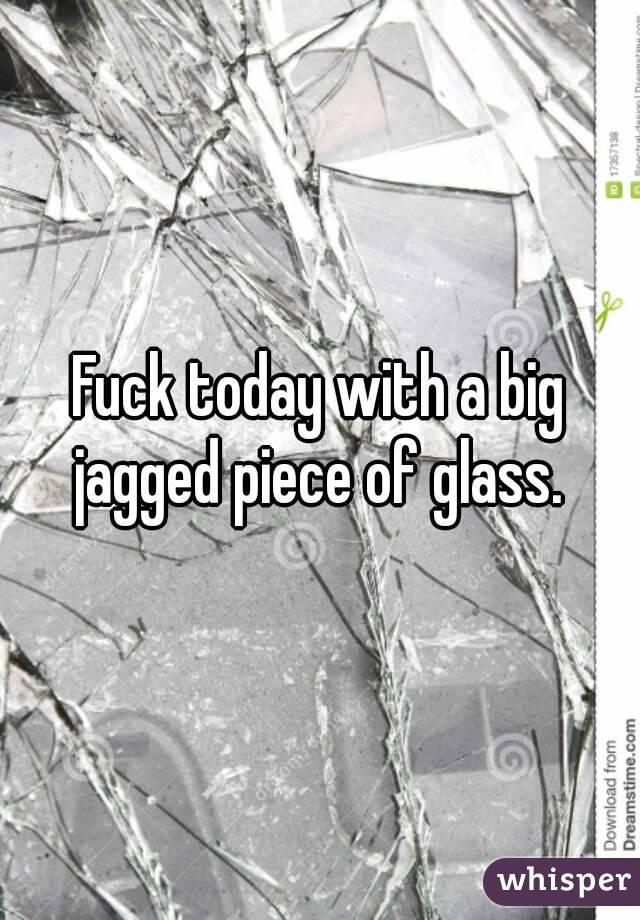 Fuck today with a big jagged piece of glass.