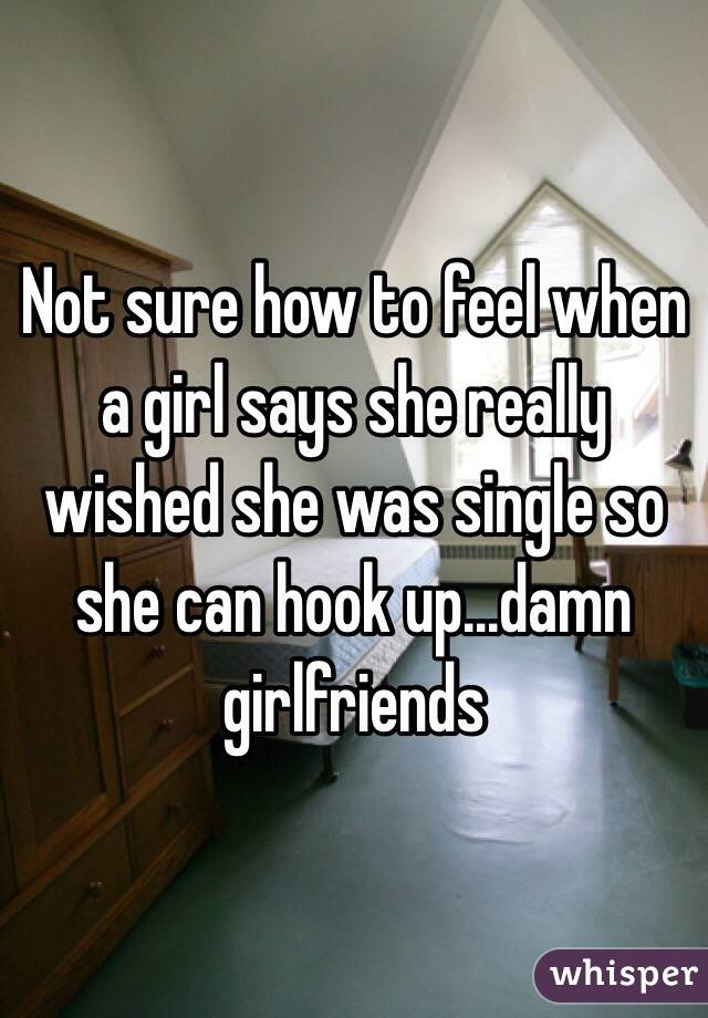 Not sure how to feel when a girl says she really wished she was single so she can hook up...damn girlfriends