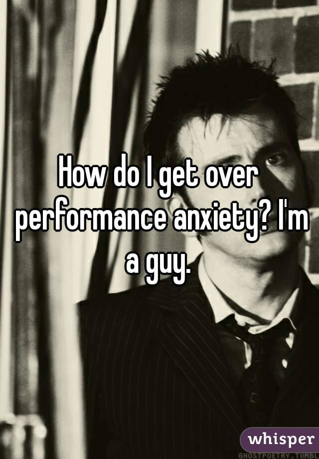How do I get over performance anxiety? I'm a guy.