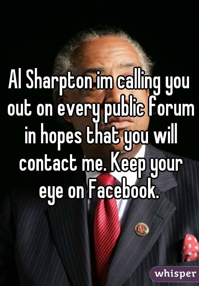 Al Sharpton im calling you out on every public forum in hopes that you will contact me. Keep your eye on Facebook.