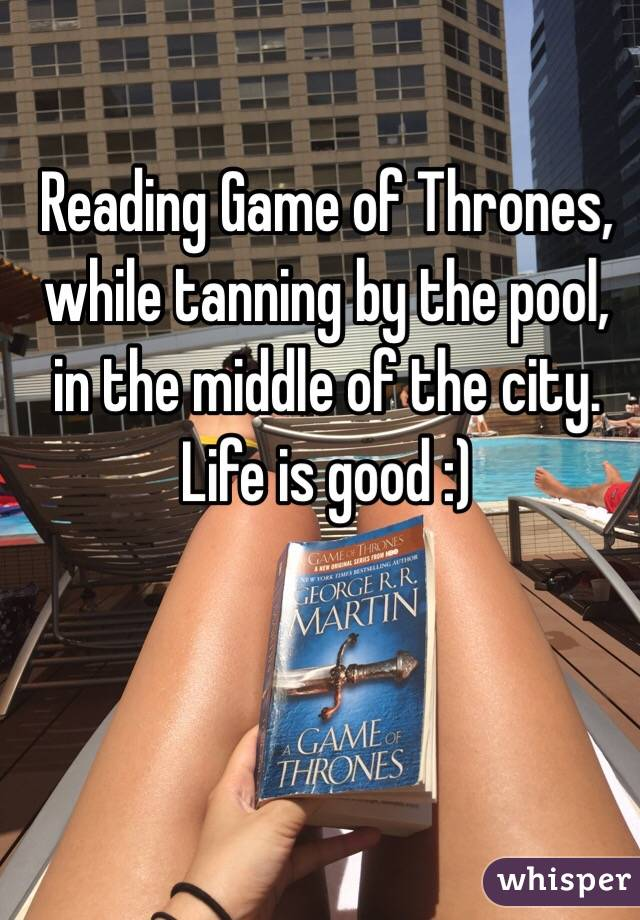 Reading Game of Thrones, while tanning by the pool, in the middle of the city. Life is good :)