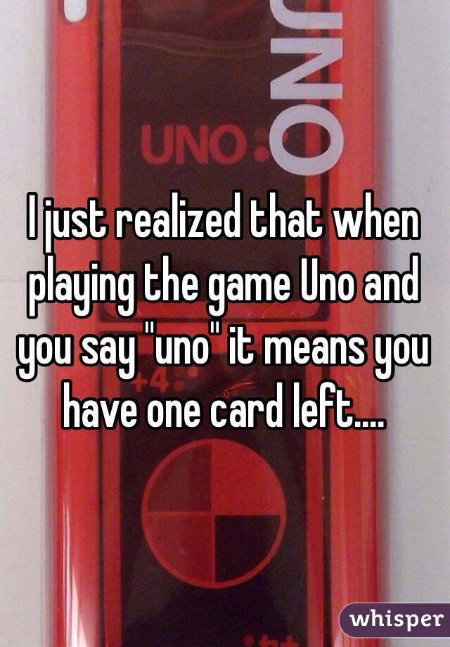 "I just realized that when playing the game Uno and you say ""uno"" it means you have one card left...."