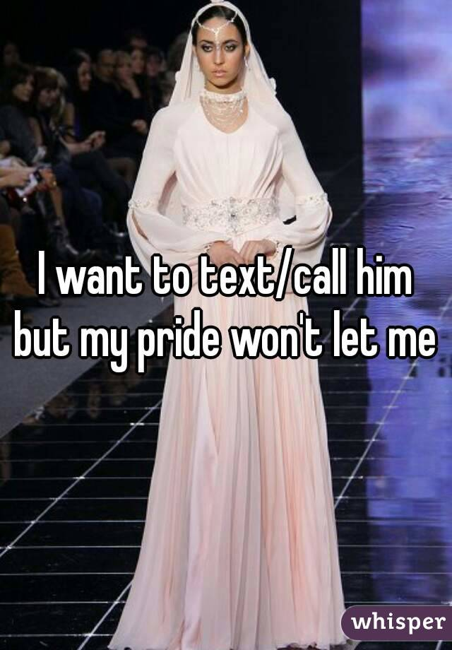 I want to text/call him but my pride won't let me