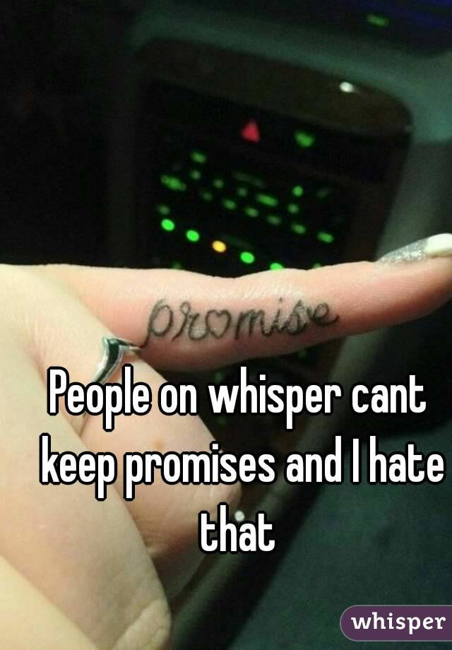 People on whisper cant keep promises and I hate that