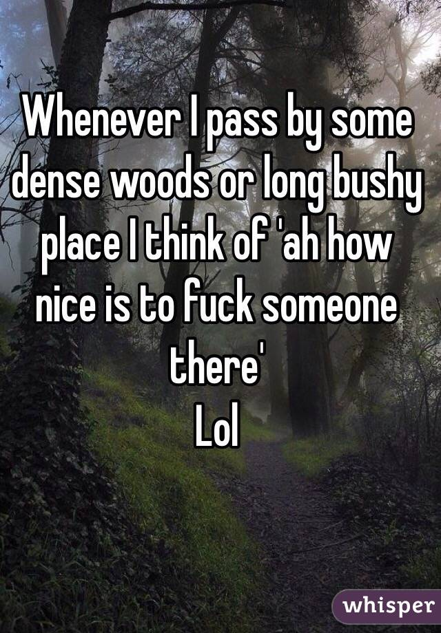 Whenever I pass by some dense woods or long bushy place I think of 'ah how nice is to fuck someone there' Lol