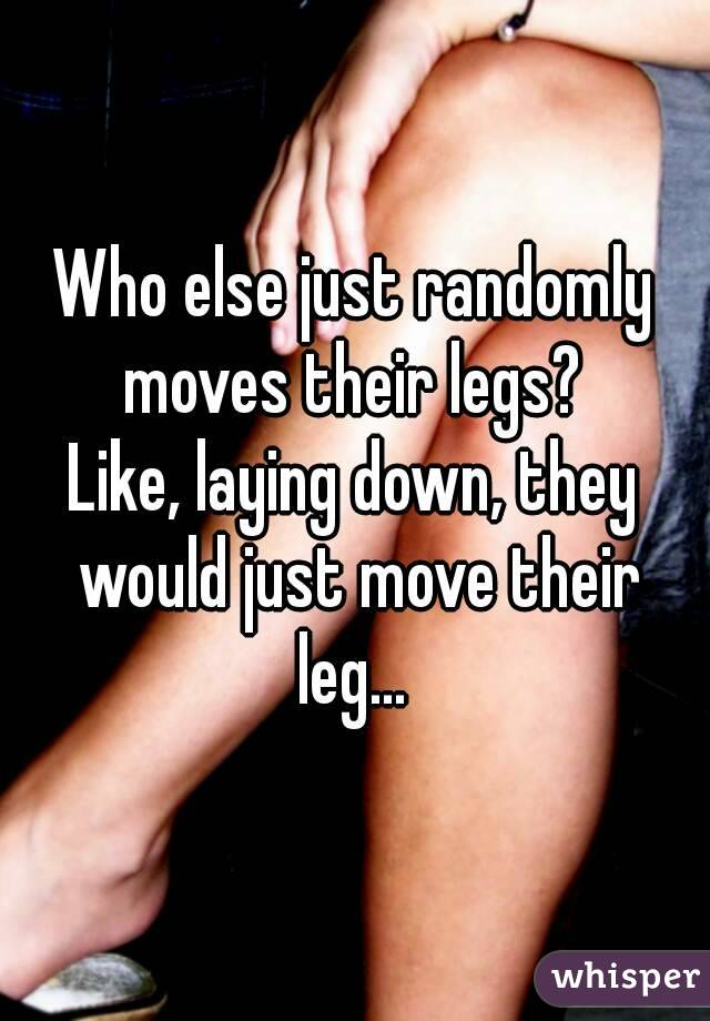 Who else just randomly moves their legs?  Like, laying down, they would just move their leg...