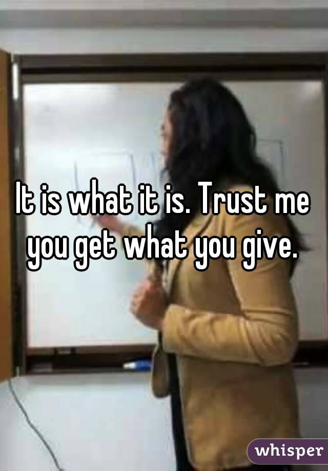 It is what it is. Trust me you get what you give.
