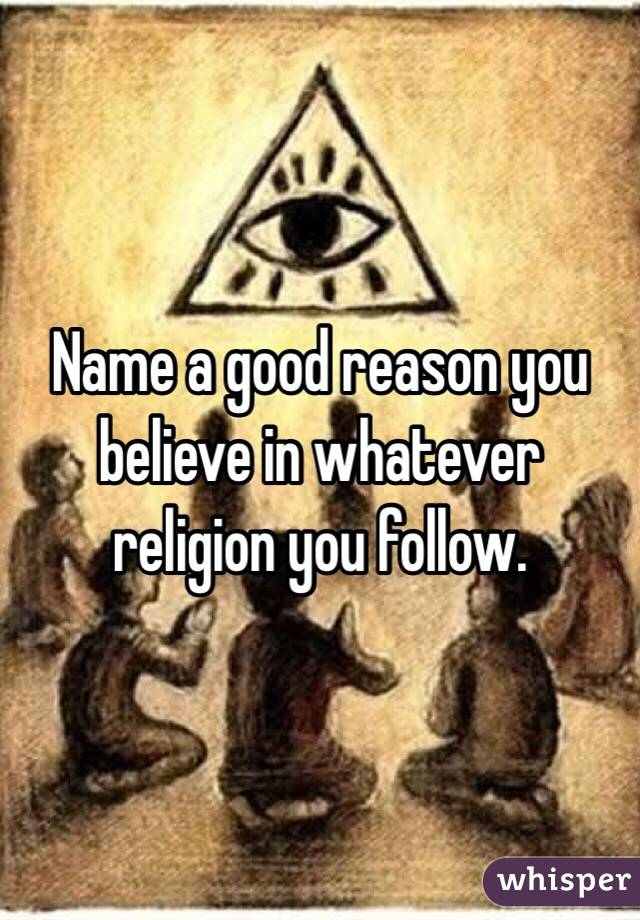 Name a good reason you believe in whatever religion you follow.