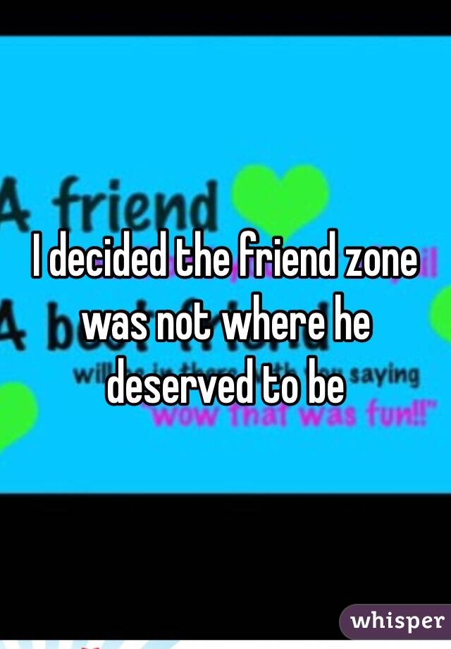 I decided the friend zone was not where he deserved to be