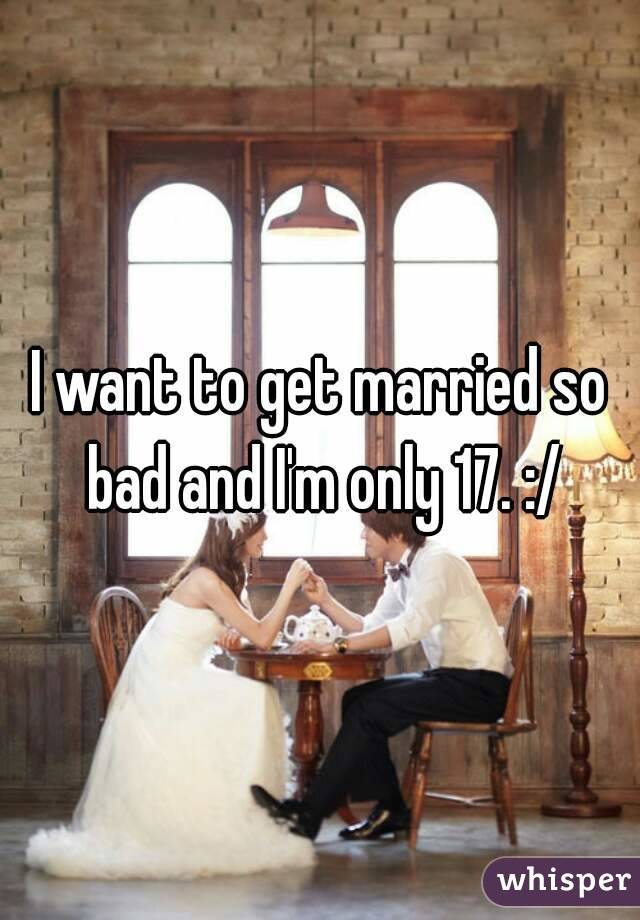 I want to get married so bad and I'm only 17. :/