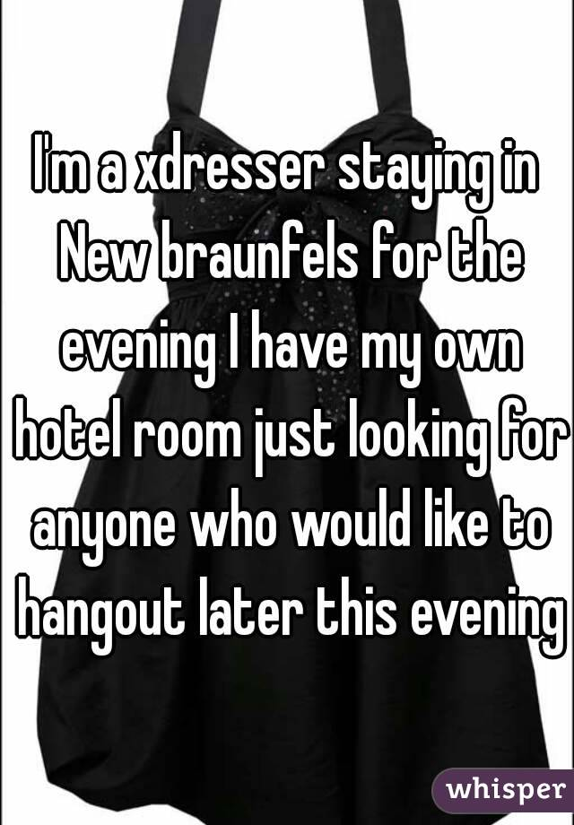 I'm a xdresser staying in New braunfels for the evening I have my own hotel room just looking for anyone who would like to hangout later this evening