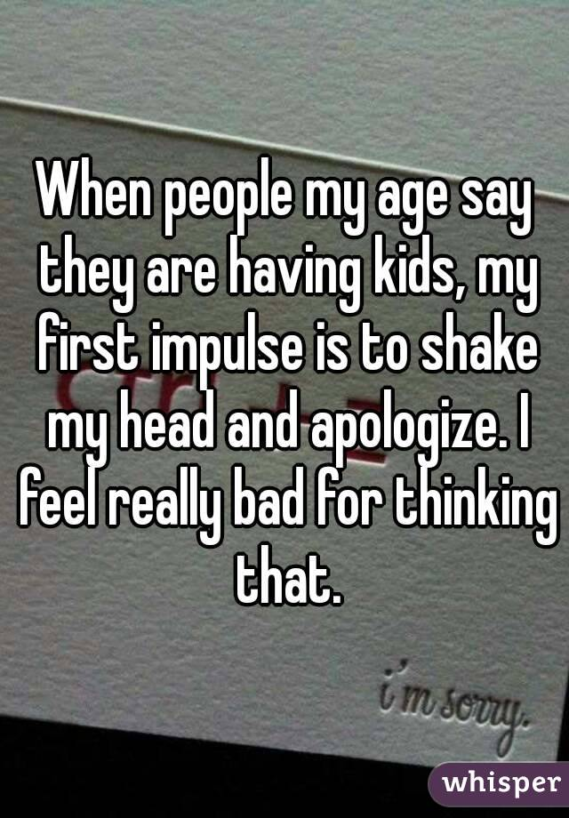 When people my age say they are having kids, my first impulse is to shake my head and apologize. I feel really bad for thinking that.