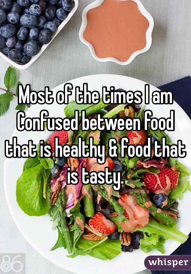 Most of the times I am Confused between food that is healthy & food that is tasty.