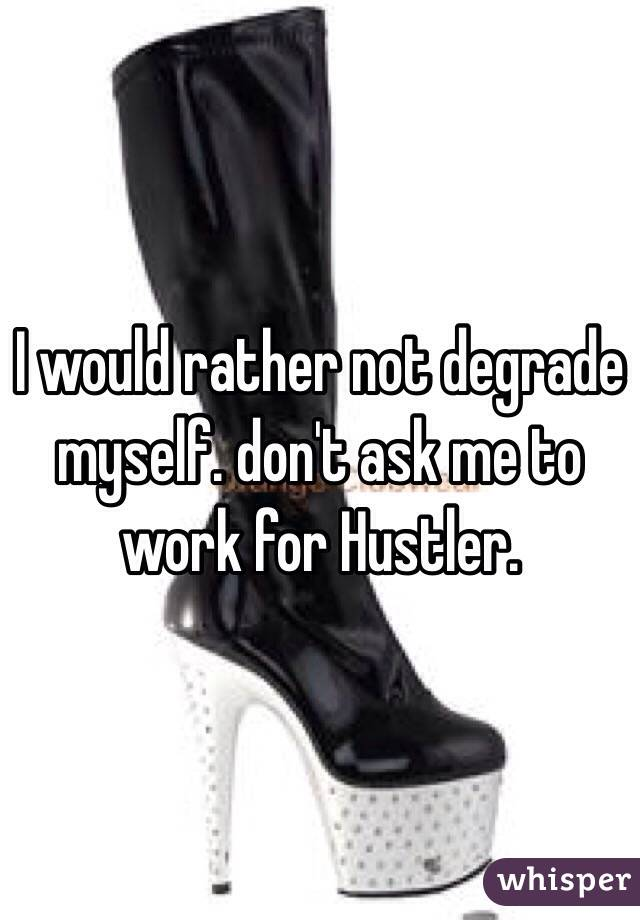 I would rather not degrade myself. don't ask me to work for Hustler.