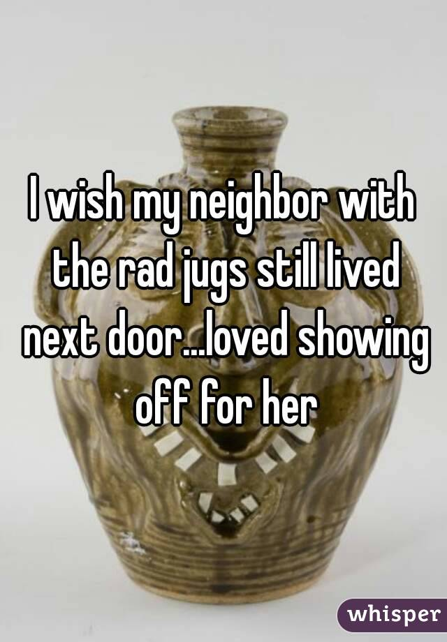 I wish my neighbor with the rad jugs still lived next door...loved showing off for her