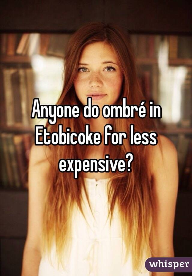 Anyone do ombré in Etobicoke for less expensive?
