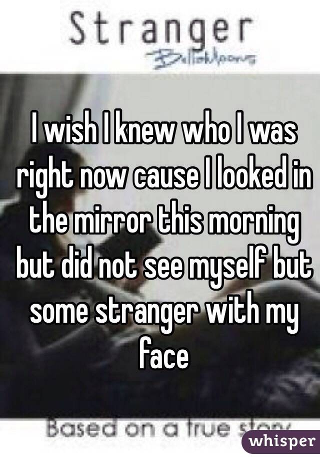 I wish I knew who I was right now cause I looked in the mirror this morning but did not see myself but some stranger with my face
