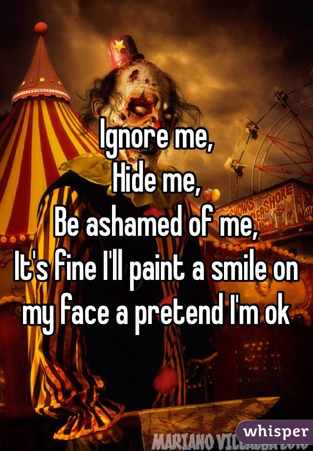 Ignore me,  Hide me,  Be ashamed of me,  It's fine I'll paint a smile on my face a pretend I'm ok