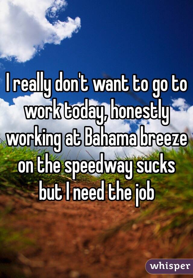 I really don't want to go to work today, honestly working at Bahama breeze on the speedway sucks but I need the job