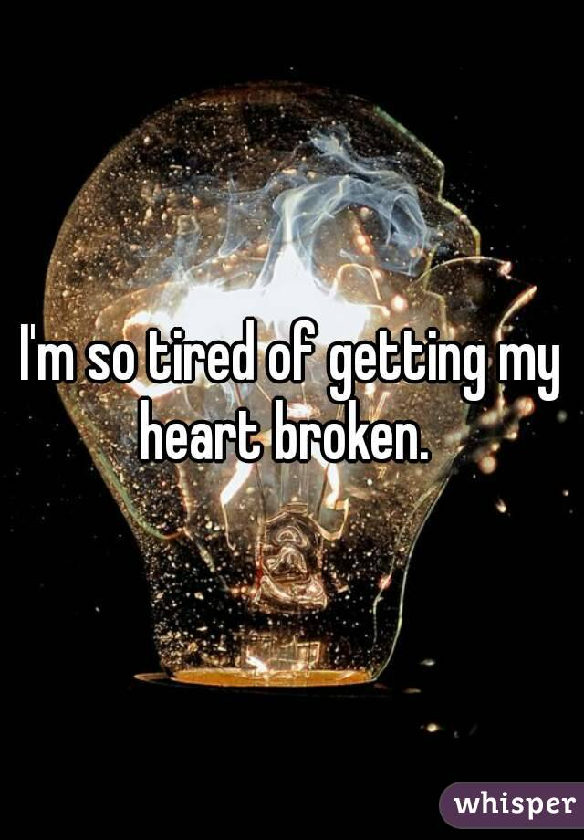 I'm so tired of getting my heart broken.