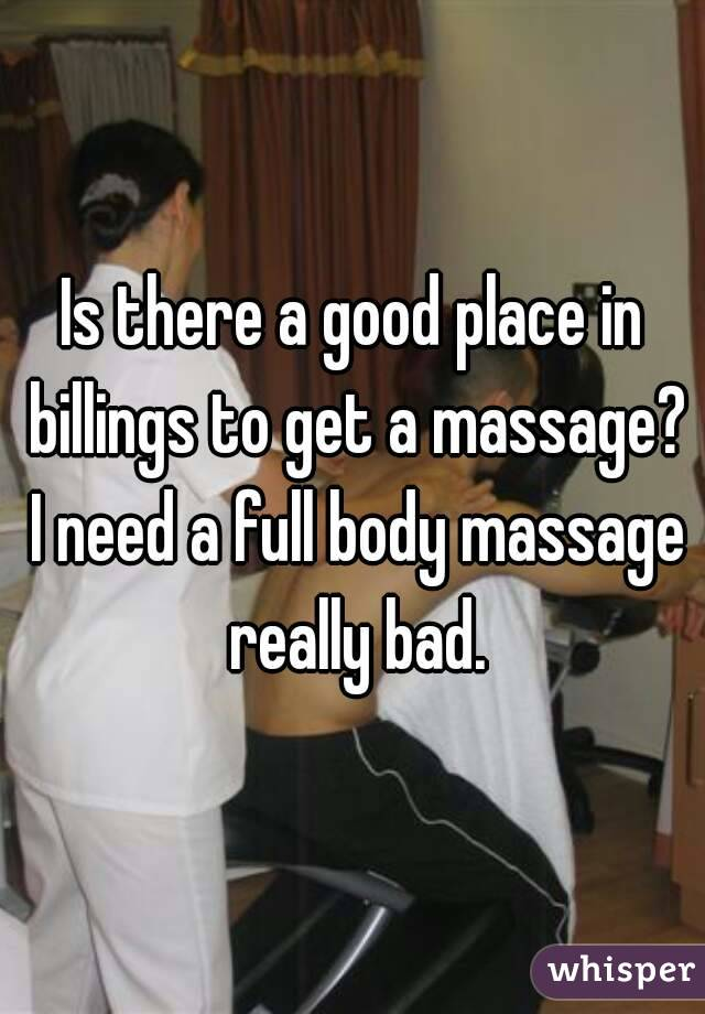 Is there a good place in billings to get a massage? I need a full body massage really bad.
