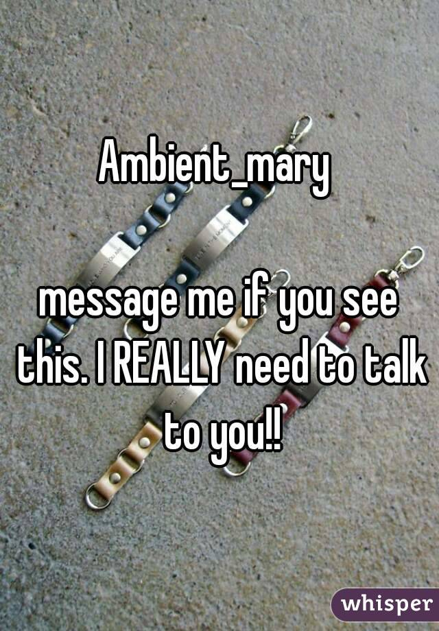 Ambient_mary   message me if you see this. I REALLY need to talk to you!!