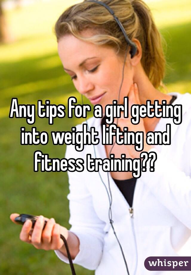 Any tips for a girl getting into weight lifting and fitness training??