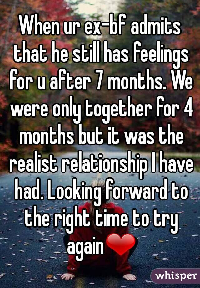 When ur ex-bf admits that he still has feelings for u after 7 months. We were only together for 4 months but it was the realist relationship I have had. Looking forward to the right time to try again❤