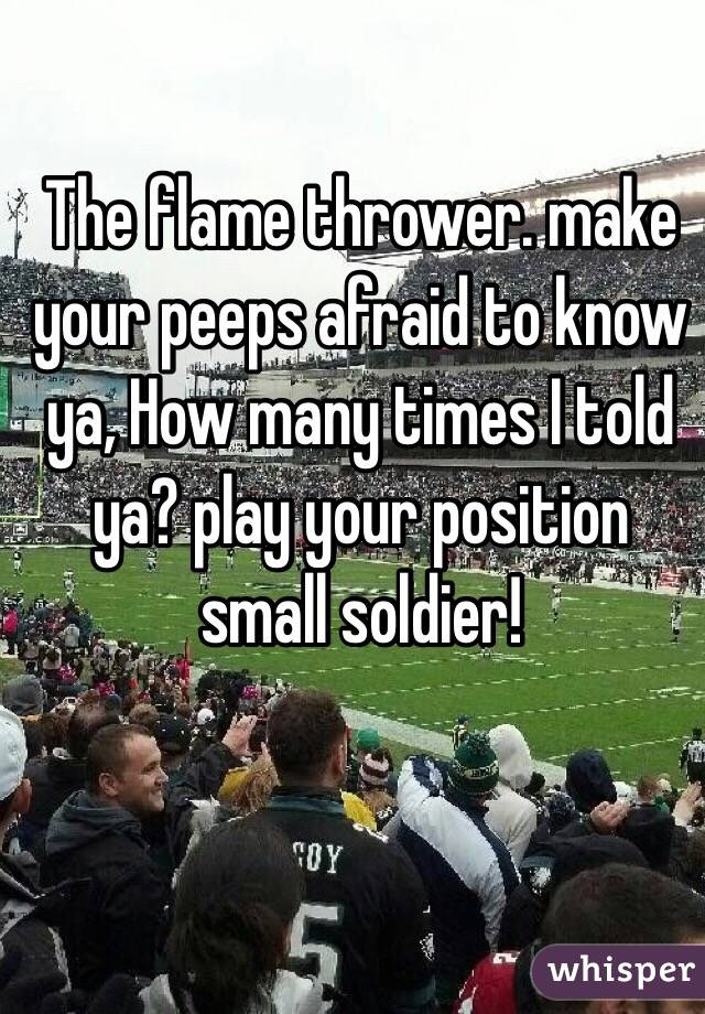 The flame thrower. make your peeps afraid to know ya, How many times I told ya? play your position small soldier!