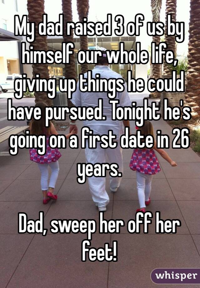My dad raised 3 of us by himself our whole life, giving up things he could have pursued. Tonight he's going on a first date in 26 years.  Dad, sweep her off her feet!