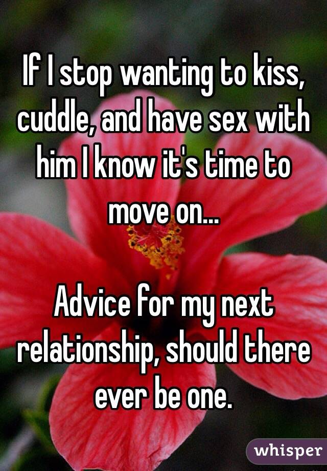 If I stop wanting to kiss, cuddle, and have sex with him I know it's time to move on...  Advice for my next relationship, should there ever be one.