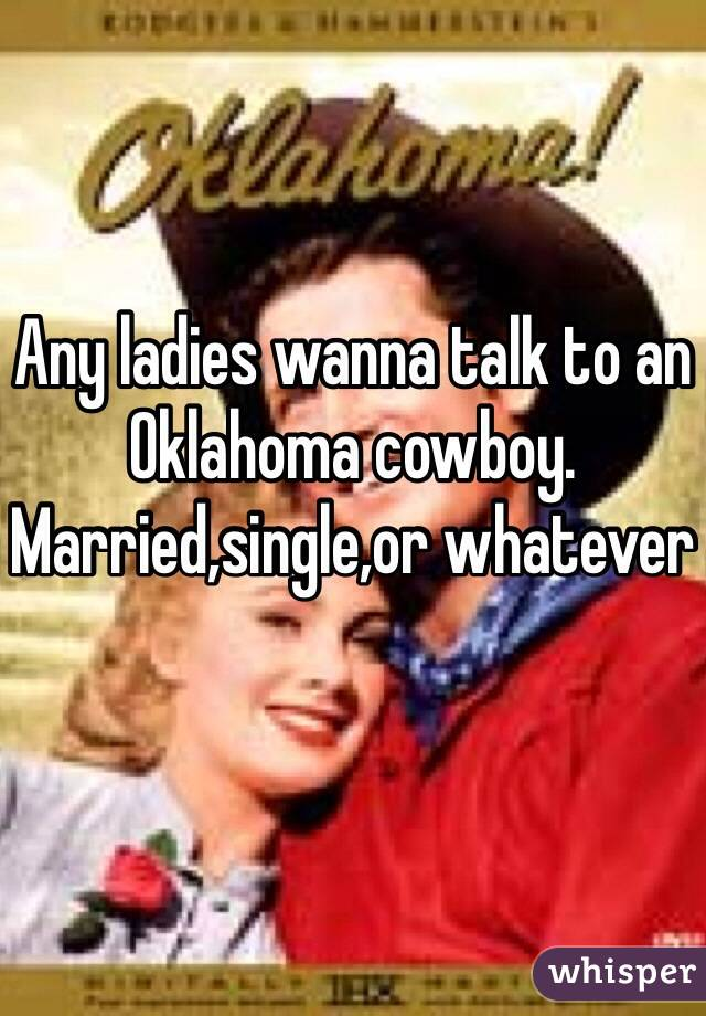 Any ladies wanna talk to an Oklahoma cowboy.   Married,single,or whatever