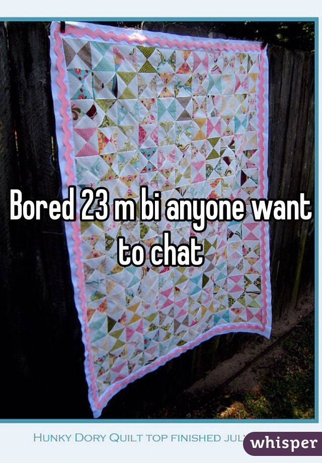 Bored 23 m bi anyone want to chat