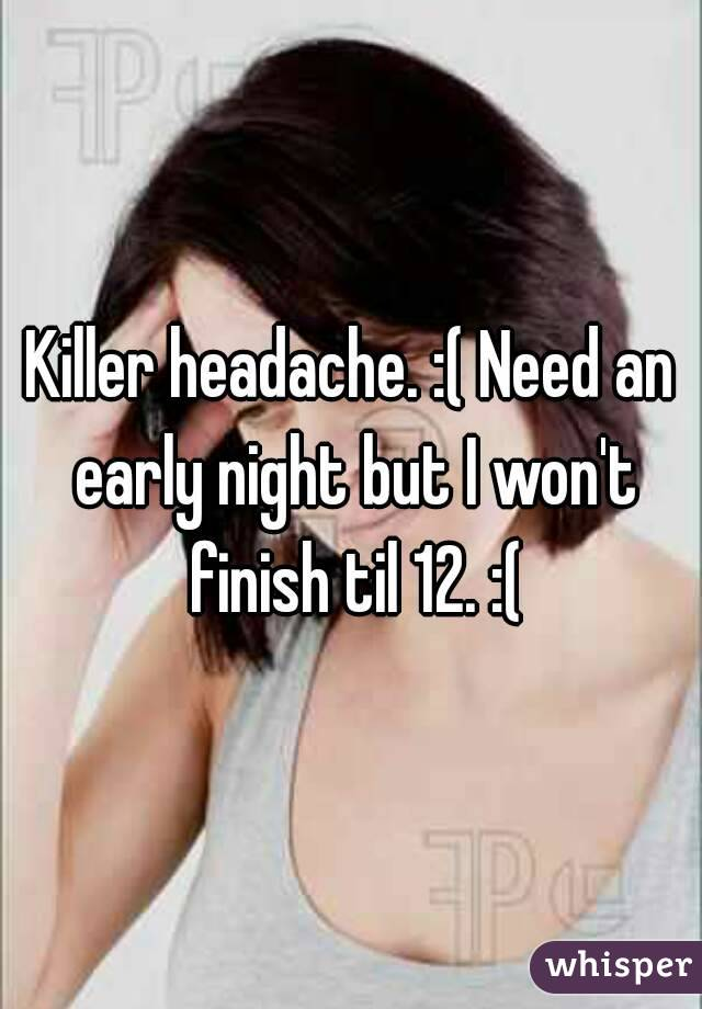 Killer headache. :( Need an early night but I won't finish til 12. :(