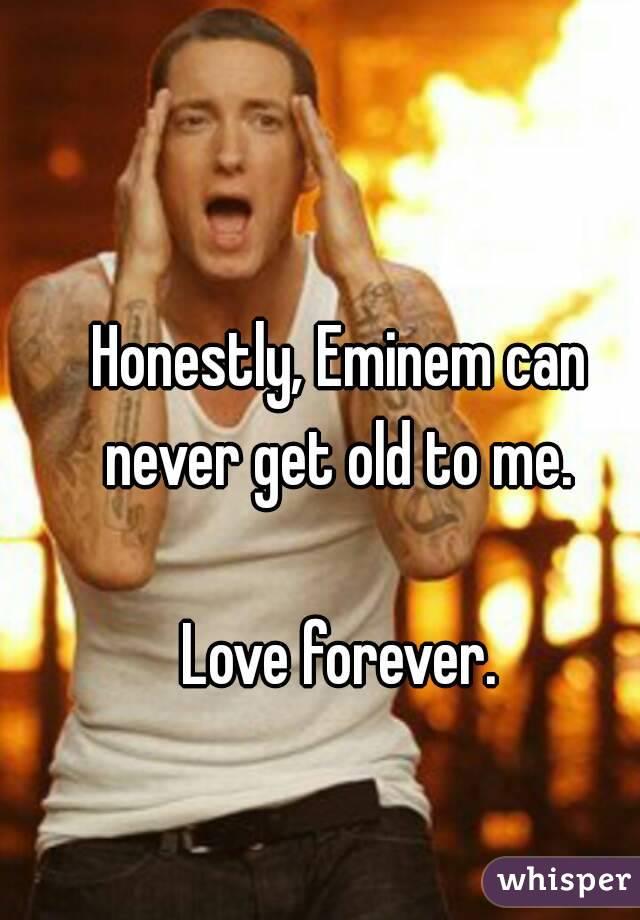 Honestly, Eminem can never get old to me.   Love forever.