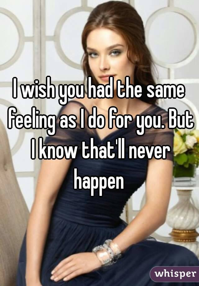 I wish you had the same feeling as I do for you. But I know that'll never happen