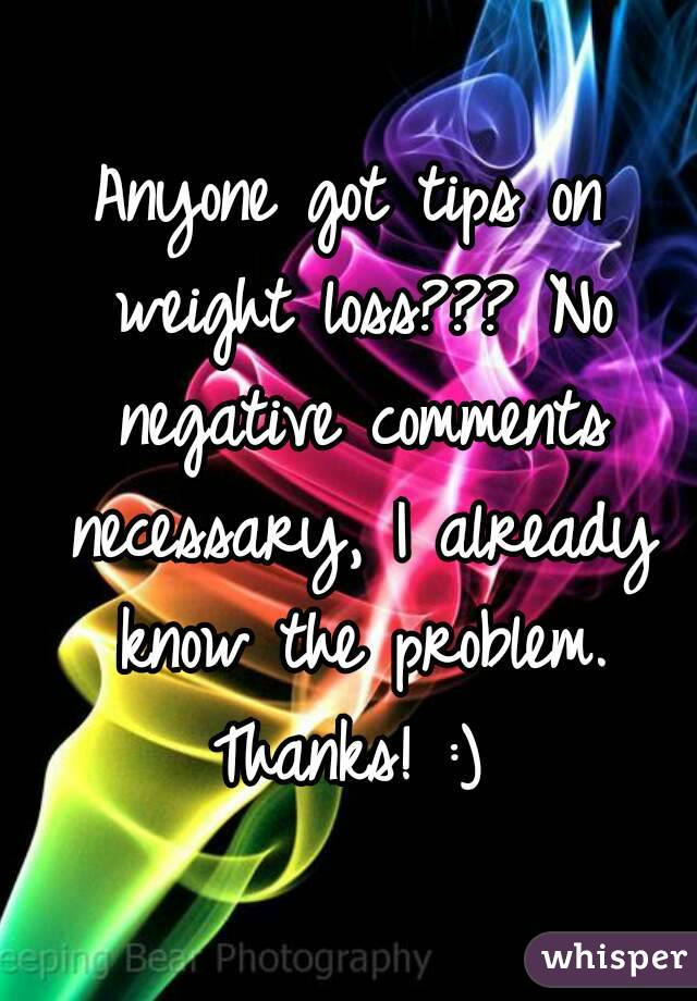 Anyone got tips on weight loss??? No negative comments necessary, I already know the problem. Thanks! :)