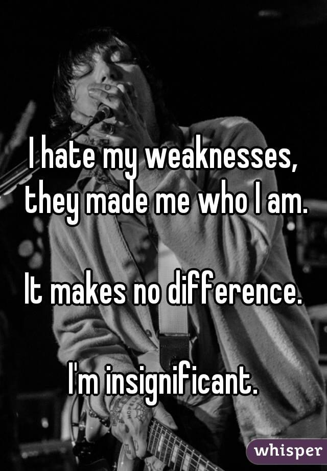 I hate my weaknesses, they made me who I am.  It makes no difference.  I'm insignificant.
