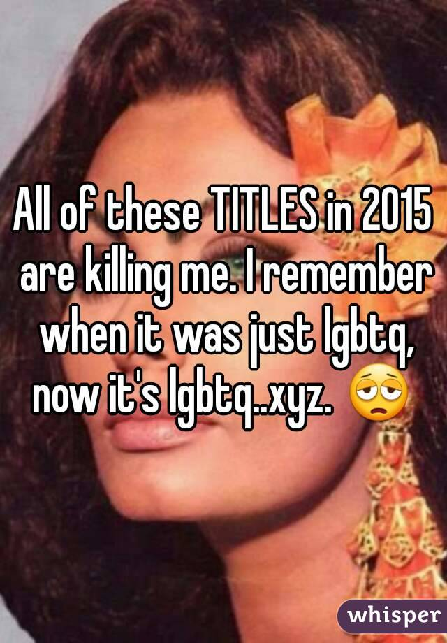 All of these TITLES in 2015 are killing me. I remember when it was just lgbtq, now it's lgbtq..xyz. 😩