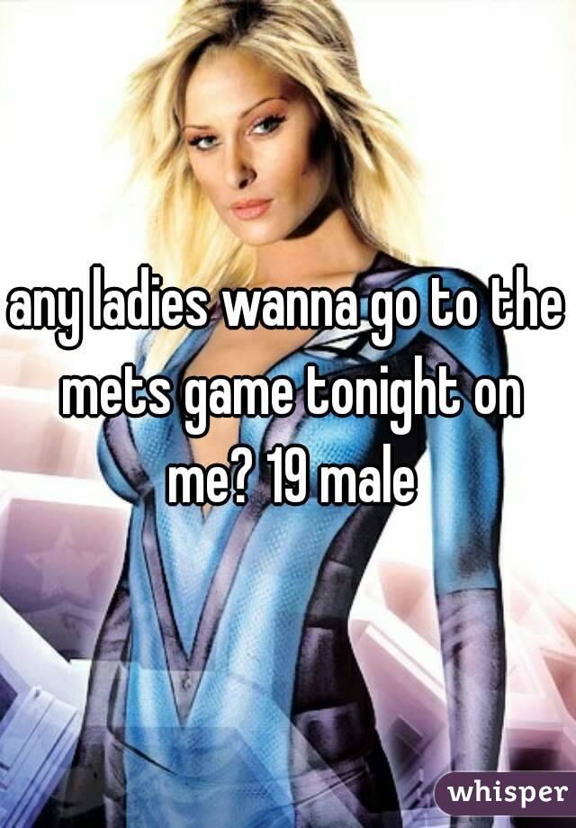 any ladies wanna go to the mets game tonight on me? 19 male