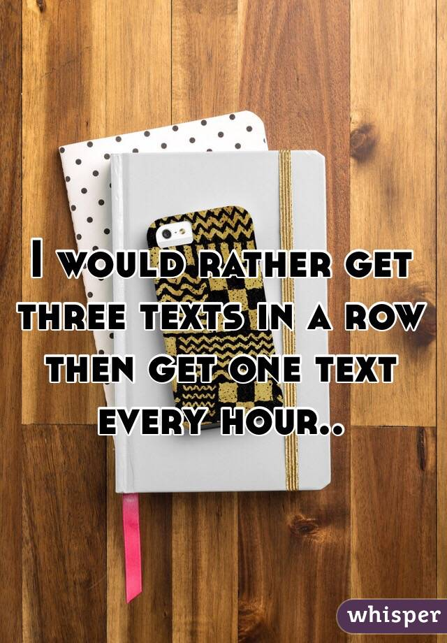 I would rather get three texts in a row then get one text every hour..
