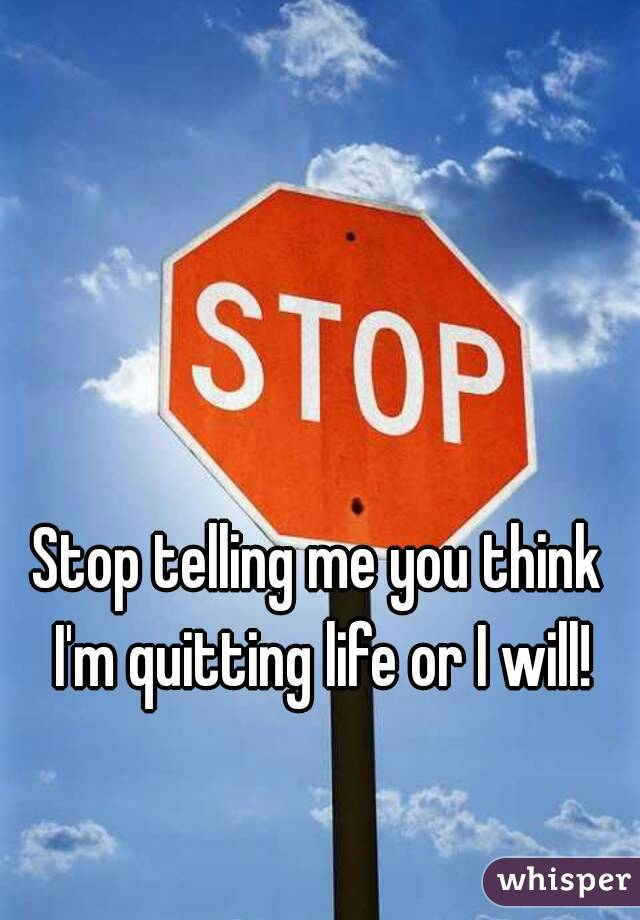 Stop telling me you think I'm quitting life or I will!