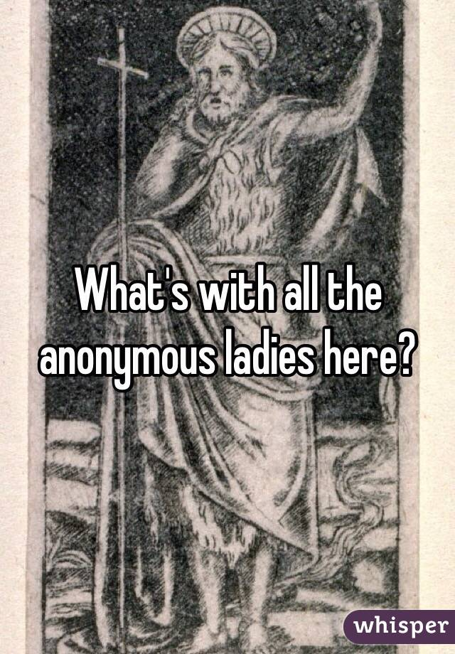 What's with all the anonymous ladies here?