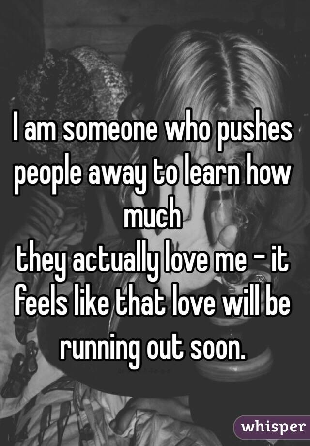 I am someone who pushes people away to learn how much  they actually love me - it feels like that love will be running out soon.