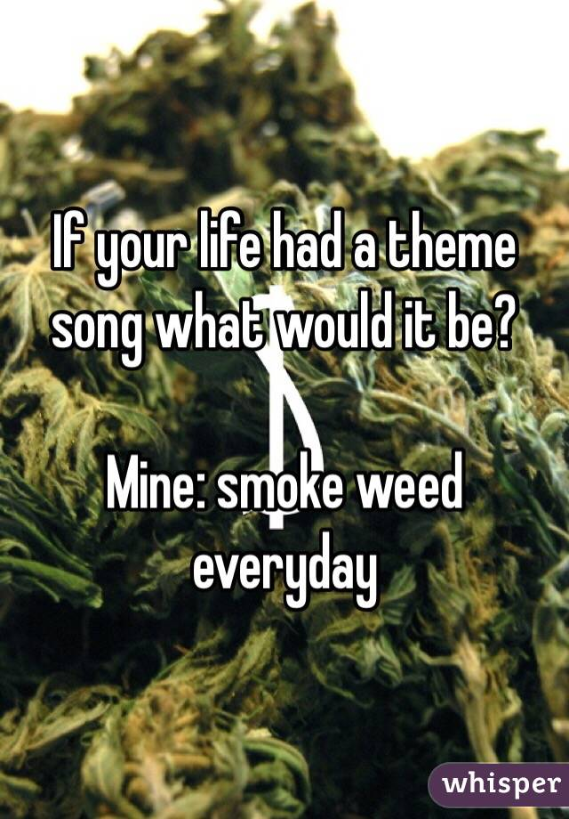 If your life had a theme song what would it be?  Mine: smoke weed everyday