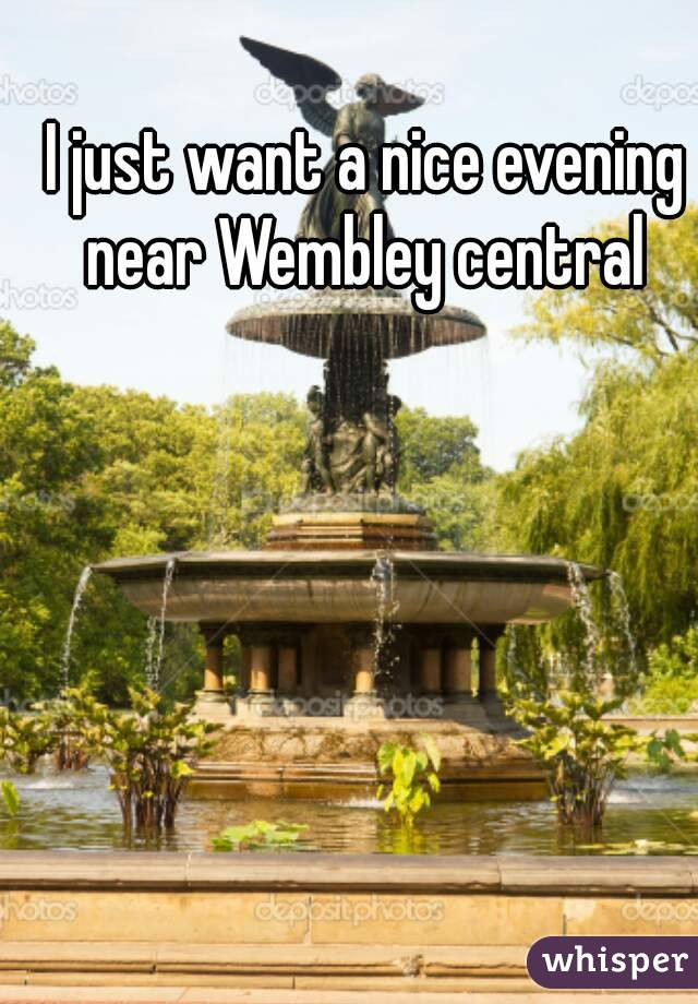 I just want a nice evening near Wembley central