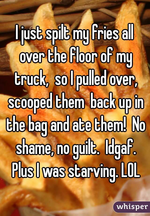 I just spilt my fries all over the floor of my truck,  so I pulled over, scooped them  back up in the bag and ate them!  No shame, no guilt.  Idgaf. Plus I was starving. LOL