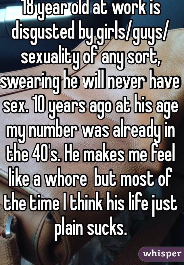 18 year old at work is disgusted by girls/guys/sexuality of any sort, swearing he will never have sex. 10 years ago at his age my number was already in the 40's. He makes me feel like a whore  but most of the time I think his life just plain sucks.
