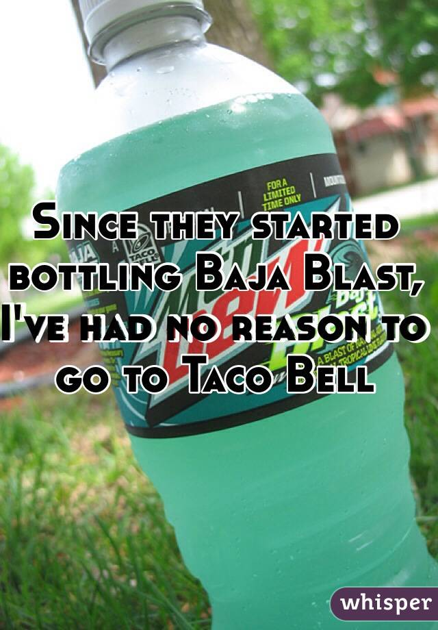 Since they started bottling Baja Blast, I've had no reason to go to Taco Bell